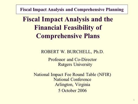 Fiscal Impact Analysis and Comprehensive Planning 1 Fiscal Impact Analysis and the Financial Feasibility of Comprehensive Plans ROBERT W. BURCHELL, Ph.D.
