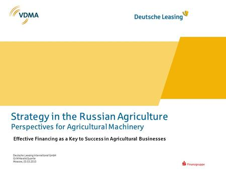 Deutsche Leasing International GmbH GVM Harald Quante Moscow, 03.03.2010 Strategy in the Russian Agriculture Perspectives for Agricultural Machinery Effective.