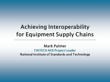 Achieving Interoperability for Equipment Supply Chains Mark Palmer FIATECH AEX Project Leader National Institute of Standards and Technology.