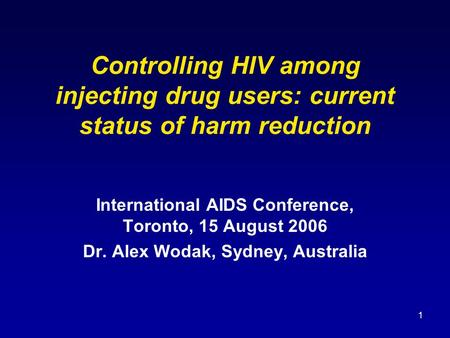 1 Controlling HIV among injecting drug users: current status of harm reduction International AIDS Conference, Toronto, 15 August 2006 Dr. Alex Wodak, Sydney,