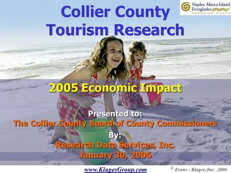 Www.KlagesGroup.com © Evans - Klages, Inc. 2006 Collier County Tourism Research Presented to: The Collier County Board of County Commissioners By: Research.