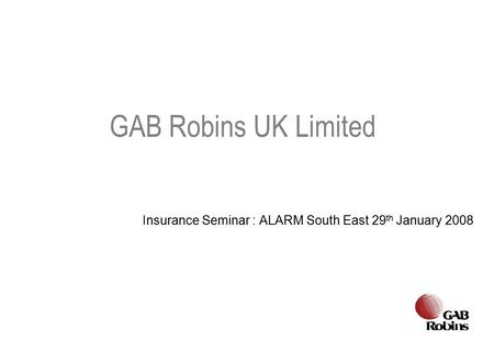 Insurance Seminar : ALARM South East 29 th January 2008 GAB Robins UK Limited.