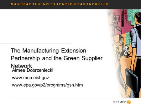 M A N U F A C T U R I N G E X T E N S I O N P A R T N E R S H I P NIST MEP The Manufacturing Extension Partnership and the Green Supplier Network Aimee.
