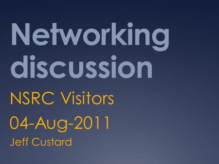 Networking discussion NSRC Visitors 04-Aug-2011 Jeff Custard.