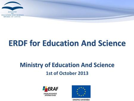 ERDF for Education And Science Ministry of Education And Science 1st of October 2013.