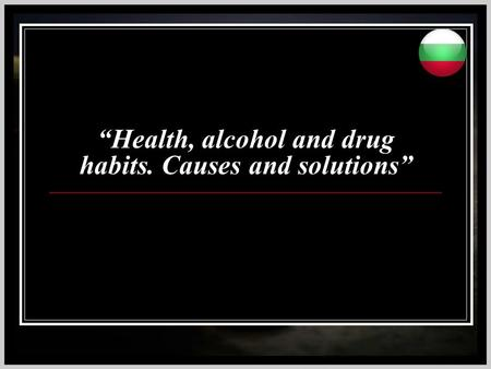 """Health, alcohol and drug habits. Causes and solutions"""