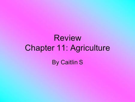 Review Chapter 11: Agriculture By Caitlin S. What is Agriculture? Agriculture: The purposeful tending of crops and livestock in order to produce food.