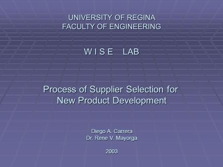 UNIVERSITY OF REGINA FACULTY OF ENGINEERING W I S E LAB Process of Supplier Selection for New Product Development Diego A. Carrera Dr. Rene V. Mayorga.