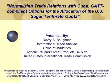 """Normalizing Trade Relations with Cuba: GATT- compliant Options for the Allocation of the U.S. Sugar Tariff-rate Quota"" Presented By: Devry S. Boughner."