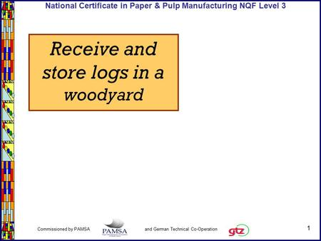 1 Commissioned by PAMSA and German Technical Co-Operation National Certificate in Paper & Pulp Manufacturing NQF Level 3 Receive and store logs in a woodyard.
