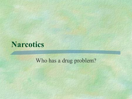 Narcotics Who has a drug problem? Why are drugs an IR Issue? §Trade §Control efforts §IGOs.