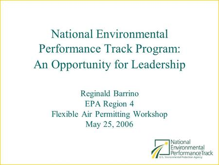 National Environmental Performance Track Program: An Opportunity for Leadership Reginald Barrino EPA Region 4 Flexible Air Permitting Workshop May 25,