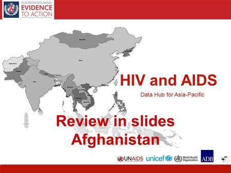 HIV and AIDS Data Hub for Asia-Pacific 11 HIV and AIDS Data Hub for Asia-Pacific Review in slides Afghanistan.
