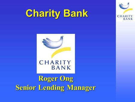 Charity <strong>Bank</strong> Roger Ong Senior Lending <strong>Manager</strong>. How Do You Take The Next Step? What is your Mission, Aims and Objectives What is your Mission, Aims and.