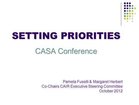 SETTING PRIORITIES CASA Conference Pamela Fuselli & Margaret Herbert Co-Chairs CAIR Executive Steering Committee October 2012.