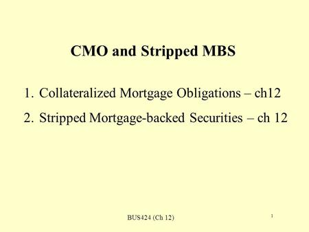 BUS424 (Ch 12) 1 CMO and Stripped MBS 1.Collateralized Mortgage Obligations – ch12 2.Stripped Mortgage-backed Securities – ch 12.