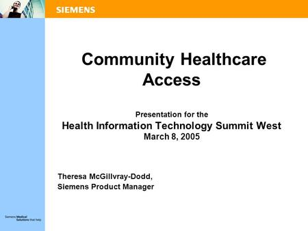 Community Healthcare Access Presentation for the Health Information Technology Summit West March 8, 2005 Theresa McGillvray-Dodd, Siemens Product Manager.