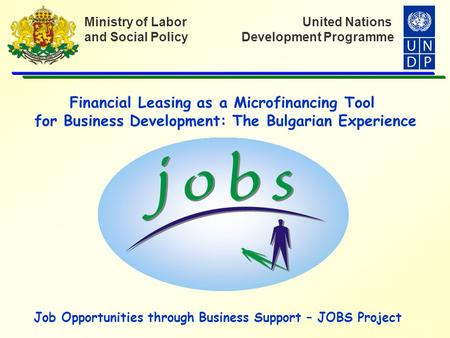 United Nations Development Programme Ministry of Labor and Social Policy Financial Leasing as a Microfinancing Tool for Business Development: The Bulgarian.
