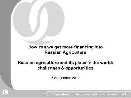 How can we get more financing into Russian Agriculture Russian agriculture and its place in the world: challenges & opportunities 6 September 2010.