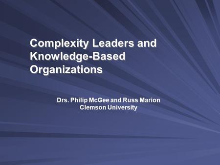 Complexity Leaders and Knowledge-Based Organizations Drs. Philip McGee and Russ Marion Clemson University.