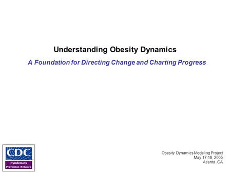 Syndemics <strong>Prevention</strong> Network Understanding <strong>Obesity</strong> Dynamics A Foundation for Directing Change and Charting Progress <strong>Obesity</strong> Dynamics Modeling Project May.