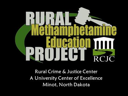 Rural Crime & Justice Center A University Center of Excellence Minot, North Dakota.
