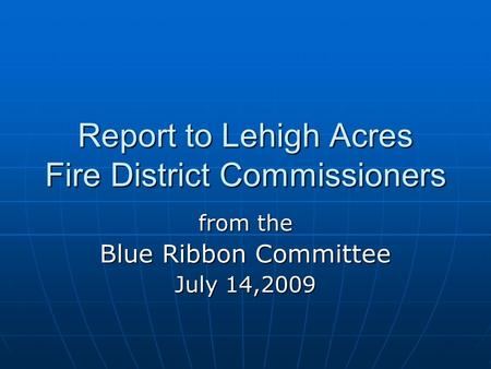 Report to Lehigh Acres Fire District Commissioners from the Blue Ribbon Committee July 14,2009.