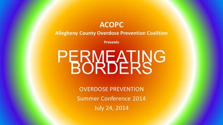 PERMEATING BORDERS OVERDOSE PREVENTION Summer Conference 2014 July 24, 2014 ACOPC Allegheny County Overdose Prevention Coalition Presents.