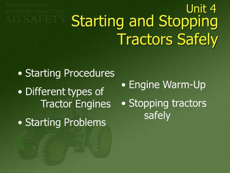 Starting and Stopping Tractors Safely Starting Procedures Different types of Tractor Engines Starting Problems Engine Warm-Up Stopping tractors safely.