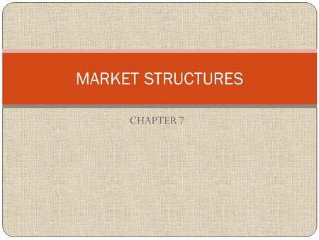 CHAPTER 7 MARKET STRUCTURES. Pretending you were the owner of the company on your sheet of paper… 1) How much competition do you have (how many other.