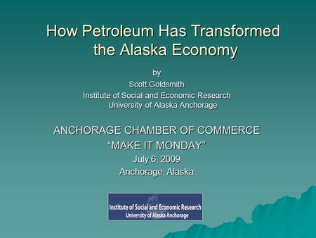 How Petroleum Has Transformed the Alaska Economy by Scott Goldsmith Institute of Social and Economic Research University of Alaska Anchorage ANCHORAGE.