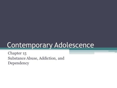 Contemporary Adolescence Chapter 15 Substance Abuse, Addiction, and Dependency.