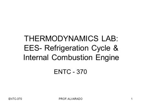 ENTC-370PROF. ALVARADO1 THERMODYNAMICS LAB: EES- Refrigeration Cycle & Internal Combustion Engine ENTC - 370.