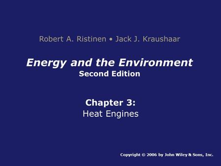 Energy and the Environment Second Edition Chapter 3: Heat Engines Copyright © 2006 by John Wiley & Sons, Inc. Robert A. Ristinen Jack J. Kraushaar.