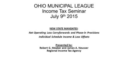 OHIO MUNICIPAL LEAGUE Income Tax Seminar July 9 th 2015 NEW STATE MANDATES: Net Operating Loss Carryforwards and Phase-in Provisions Individual Schedule.
