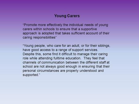 "Young Carers ""Promote more effectively the individual needs of young carers within schools to ensure that a supportive approach is adopted that takes sufficient."
