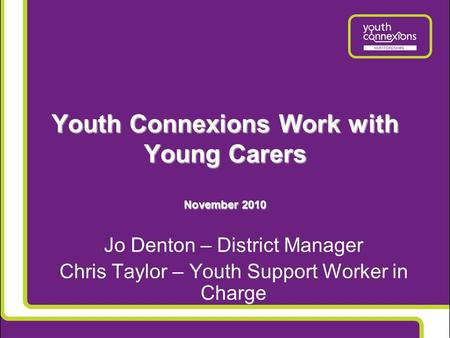 Youth Connexions Work with Young Carers November 2010 Jo Denton – District Manager Chris Taylor – Youth Support Worker in Charge.