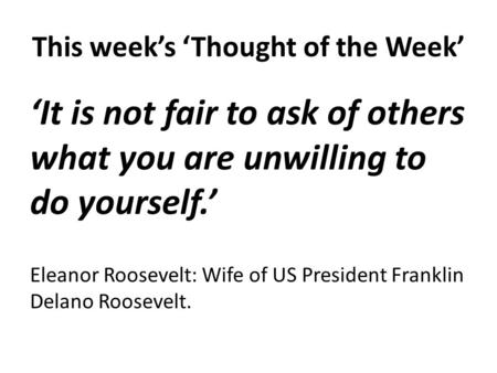 This week's 'Thought of the Week' 'It is not fair to ask of others what you are unwilling to do yourself.' Eleanor Roosevelt: Wife of US President Franklin.