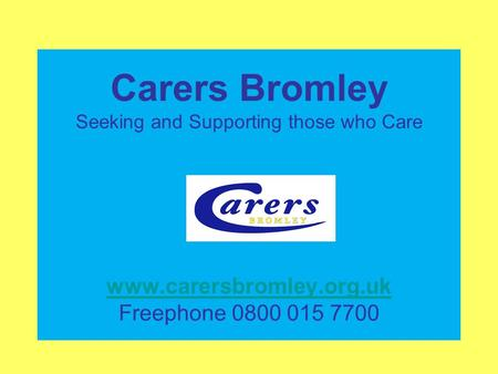 Carers Bromley Seeking and Supporting those who Care www.carersbromley.org.uk Freephone 0800 015 7700 www.carersbromley.org.uk.