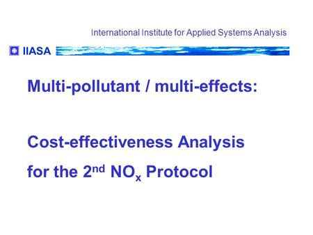 IIASA International Institute for Applied Systems Analysis Multi-pollutant / multi-effects: Cost-effectiveness Analysis for the 2 nd NO x Protocol.