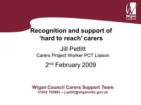 Recognition and support of 'hard to reach' carers Jill Pettitt Carers Project Worker PCT Liaison Wigan Council Carers Support Team 01942 705982 –