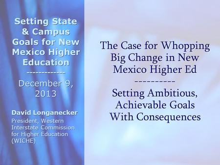 The Case for Whopping Big Change in New Mexico Higher Ed ---------- Setting Ambitious, Achievable Goals With Consequences Setting State & Campus Goals.