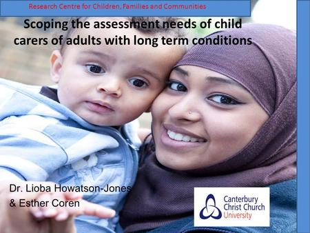 Scoping the assessment needs of child carers of adults with long term conditions Dr. Lioba Howatson-Jones & Esther Coren R Research Centre for Children,