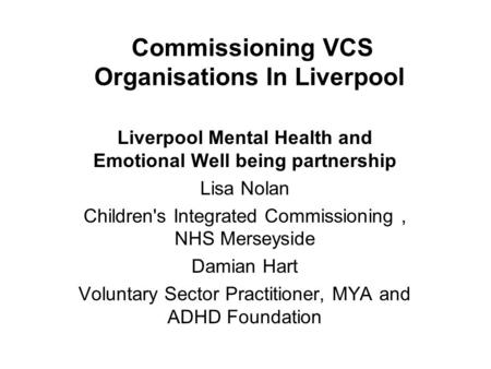 Commissioning VCS Organisations In Liverpool Liverpool Mental Health and Emotional Well being partnership Lisa Nolan Children's Integrated Commissioning,