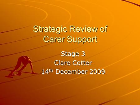 Strategic Review of Carer Support Stage 3 Clare Cotter 14 th December 2009.