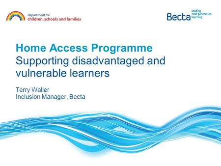Home Access Programme Supporting disadvantaged and vulnerable learners Terry Waller Inclusion Manager, Becta.