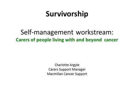 Survivorship Self-management workstream: Carers of people living with and beyond cancer Charlotte Argyle Carers Support Manager Macmillan Cancer Support.