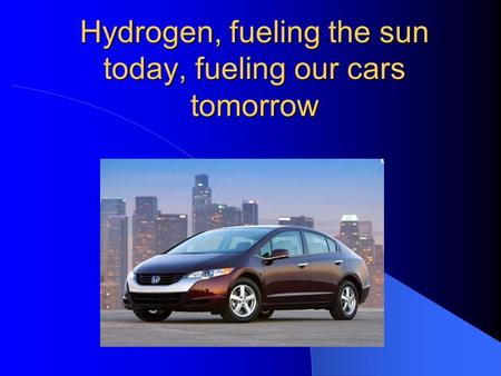 Hydrogen, fueling the sun today, fueling our cars tomorrow.