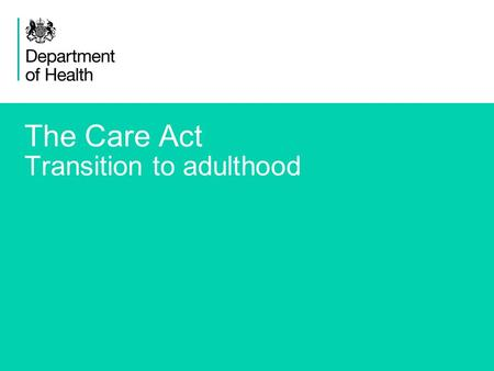 1 The Care Act Transition to adulthood. 2 The Care Bill: reforming care and support Transition from children's services New provisions to support better.