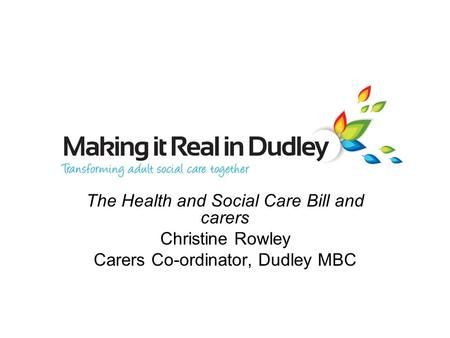 The Health and Social Care Bill and carers Christine Rowley Carers Co-ordinator, Dudley MBC.
